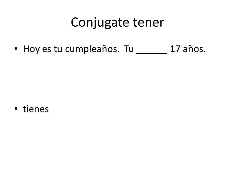 Conjugate tener Hoy es tu cumpleaños. Tu ______ 17 años. tienes