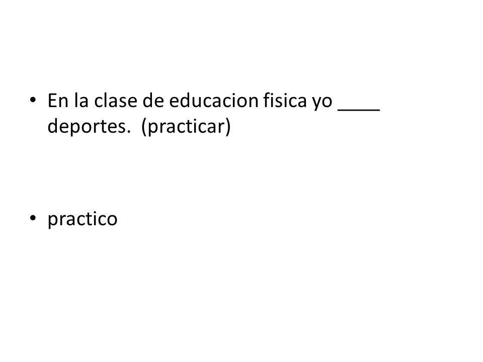 En la clase de educacion fisica yo ____ deportes. (practicar) practico