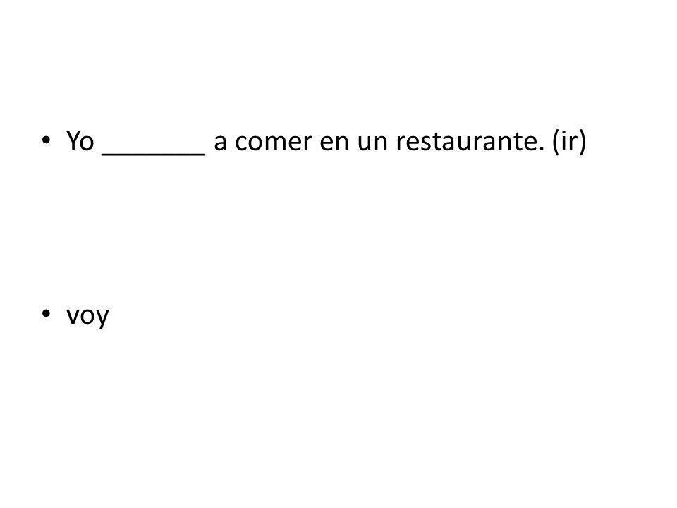 Yo _______ a comer en un restaurante. (ir) voy