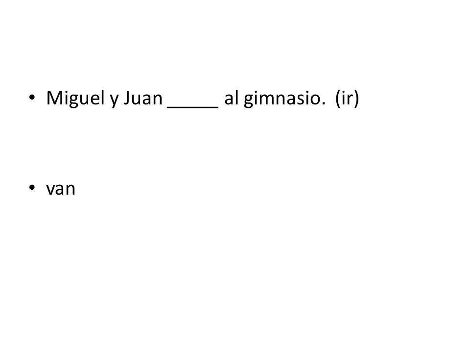 Miguel y Juan _____ al gimnasio. (ir) van