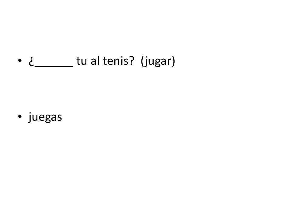 ¿______ tu al tenis? (jugar) juegas