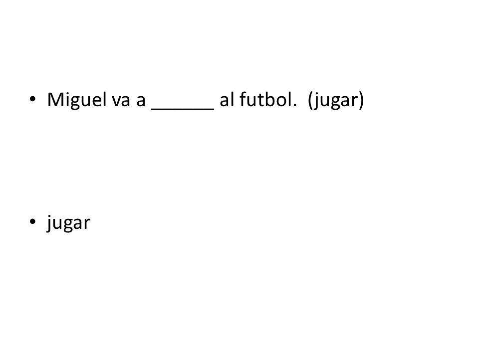 Miguel va a ______ al futbol. (jugar) jugar