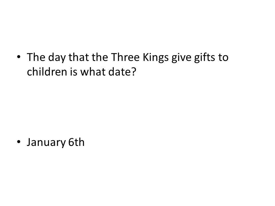 The day that the Three Kings give gifts to children is what date? January 6th