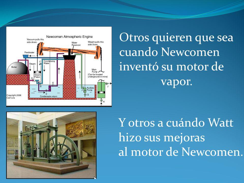 Otros quieren que sea cuando Newcomen inventó su motor de vapor. Y otros a cuándo Watt hizo sus mejoras al motor de Newcomen.