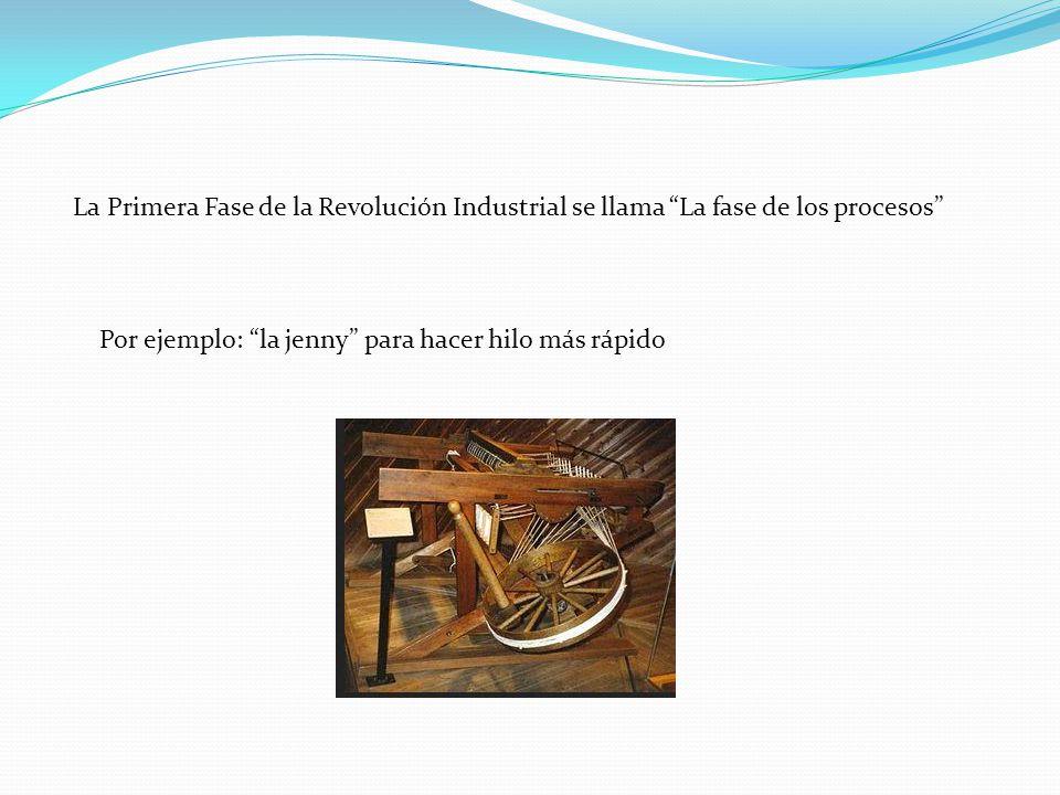 La Primera Fase de la Revolución Industrial se llama La fase de los procesos Por ejemplo: la jenny para hacer hilo más rápido
