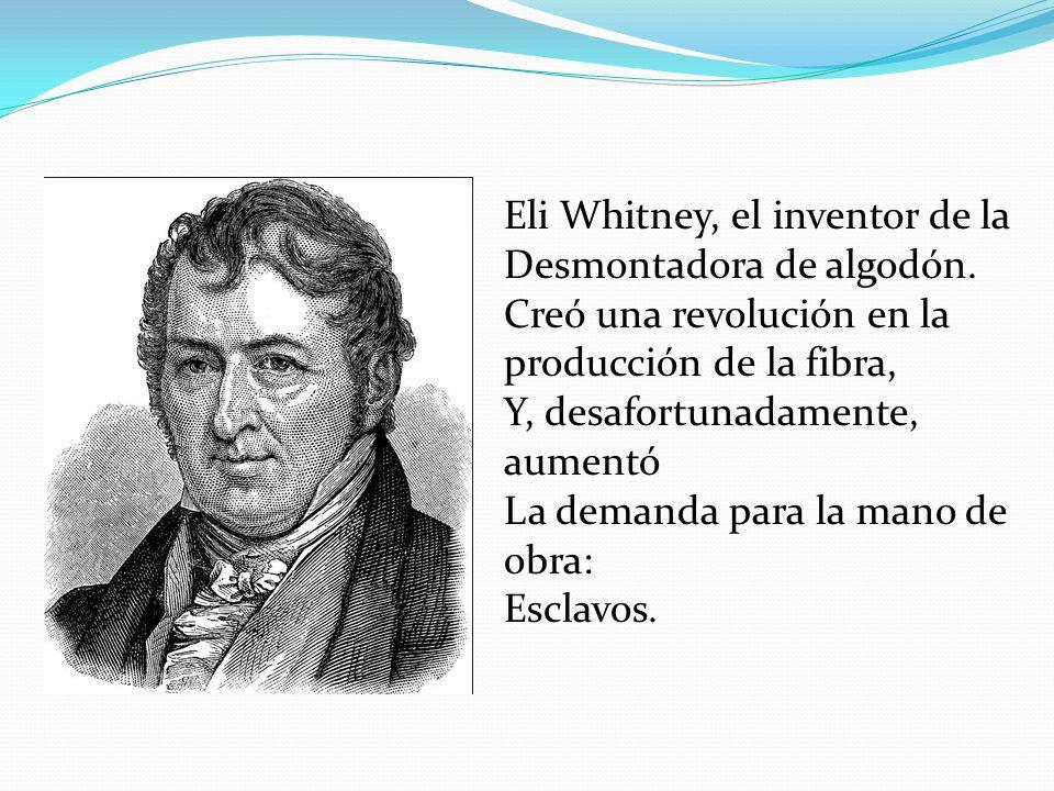 Eli Whitney, el inventor de la Desmontadora de algodón. Creó una revolución en la producción de la fibra, Y, desafortunadamente, aumentó La demanda pa