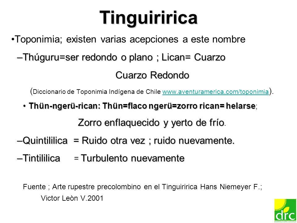 8 Tinguiririca Toponimia; existen varias acepciones a este nombre –Thúguru=ser redondo o plano ; Lican= Cuarzo Cuarzo Redondo ( Diccionario de Toponim