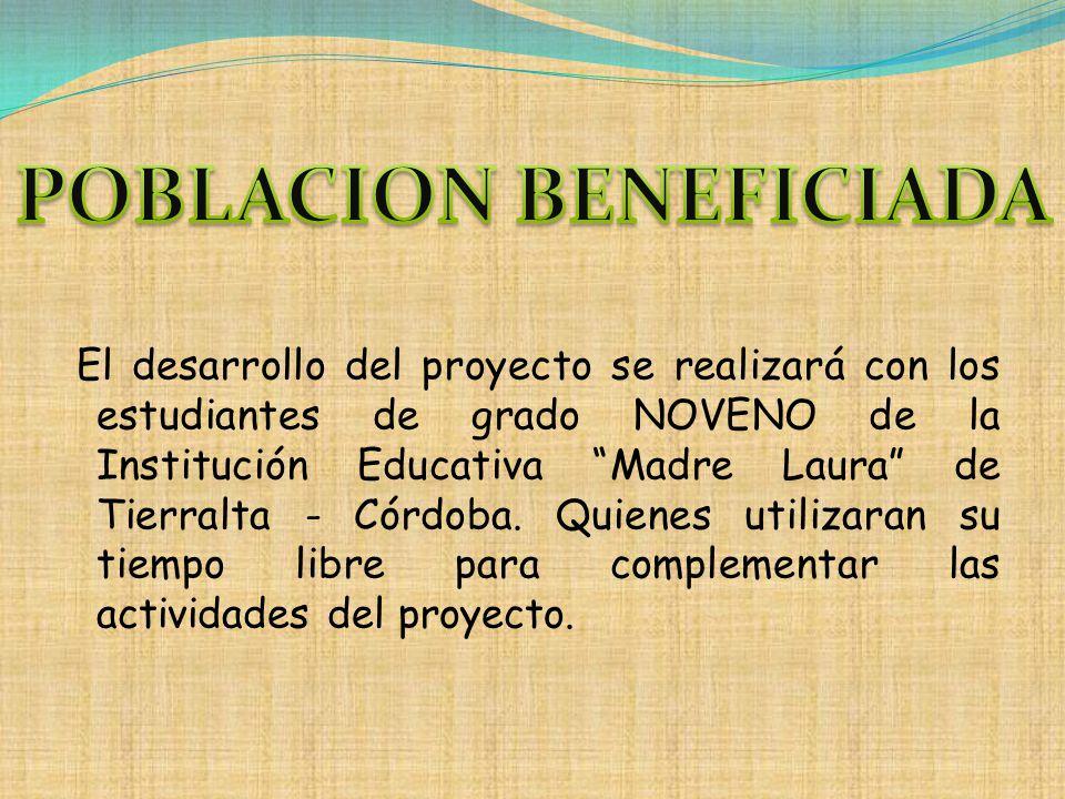 El desarrollo del proyecto se realizará con los estudiantes de grado NOVENO de la Institución Educativa Madre Laura de Tierralta - Córdoba. Quienes ut