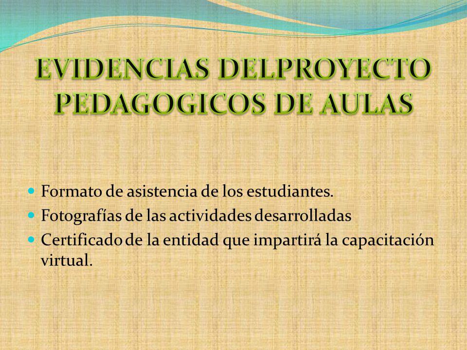 Formato de asistencia de los estudiantes. Fotografías de las actividades desarrolladas Certificado de la entidad que impartirá la capacitación virtual