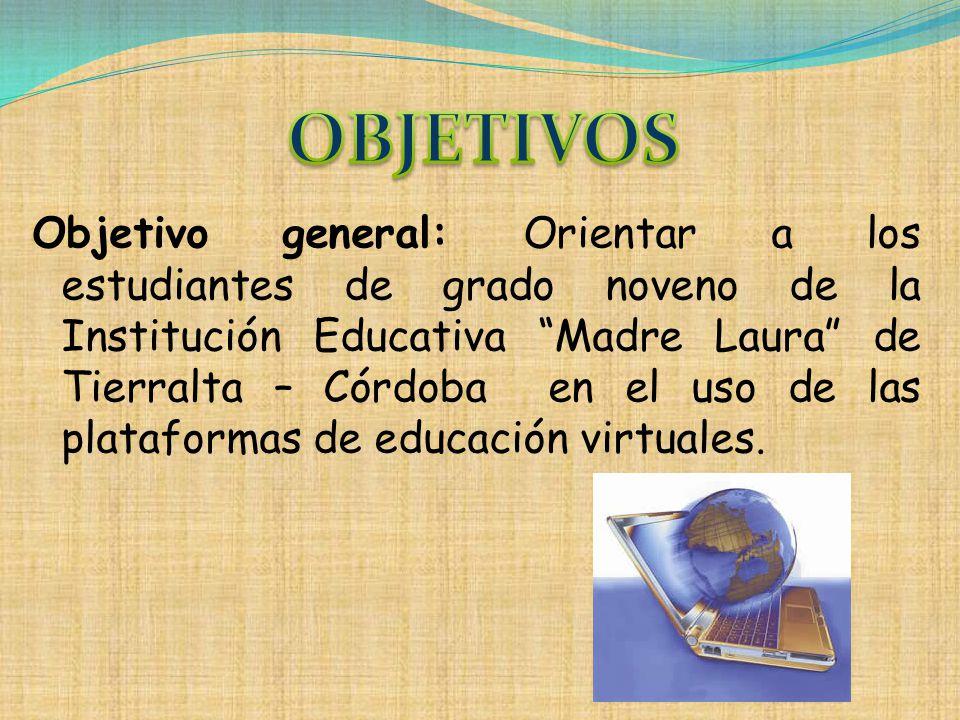Objetivo general: Orientar a los estudiantes de grado noveno de la Institución Educativa Madre Laura de Tierralta – Córdoba en el uso de las plataform