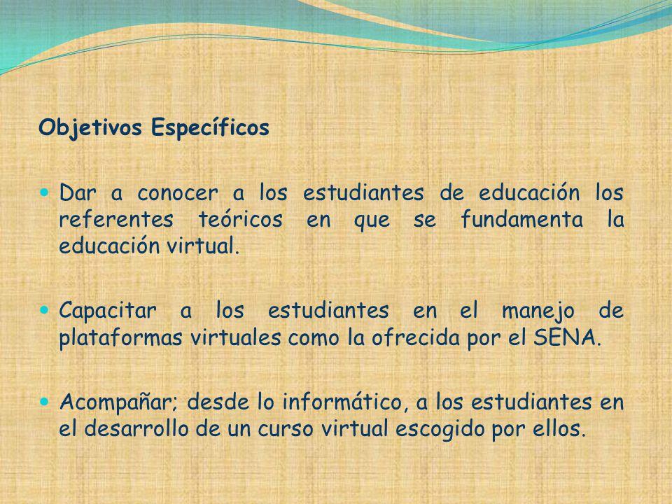 Objetivos Específicos Dar a conocer a los estudiantes de educación los referentes teóricos en que se fundamenta la educación virtual. Capacitar a los