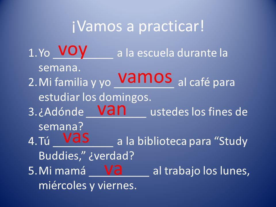 ¡Vamos a practicar. 1.Yo __________ a la escuela durante la semana.