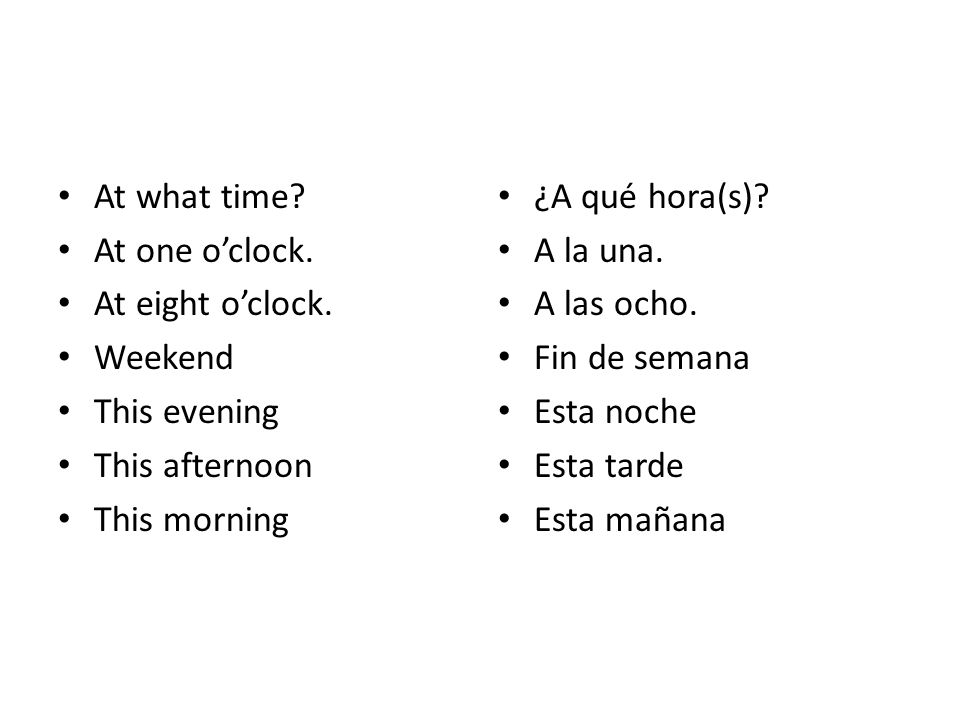At what time? At one oclock. At eight oclock. Weekend This evening This afternoon This morning ¿A qué hora(s)? A la una. A las ocho. Fin de semana Est