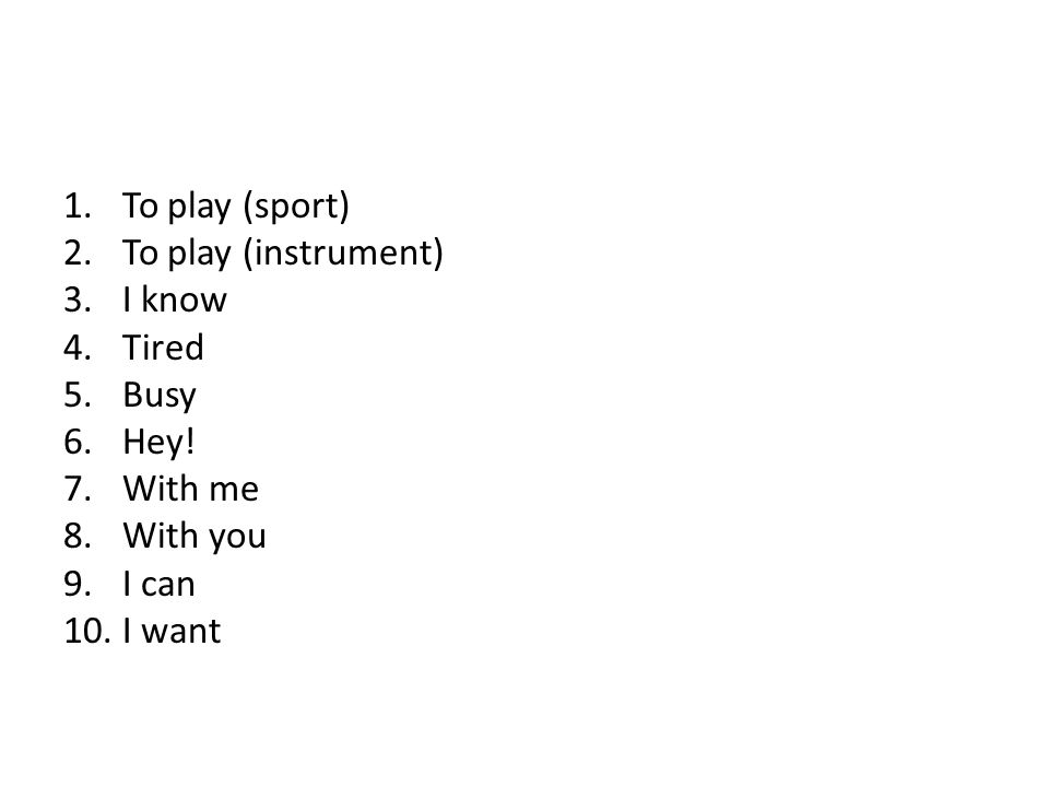 1.To play (sport) 2.To play (instrument) 3.I know 4.Tired 5.Busy 6.Hey! 7.With me 8.With you 9.I can 10.I want