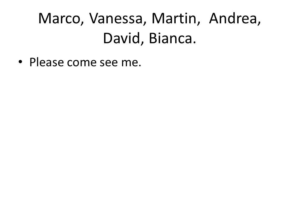 Marco, Vanessa, Martin, Andrea, David, Bianca. Please come see me.