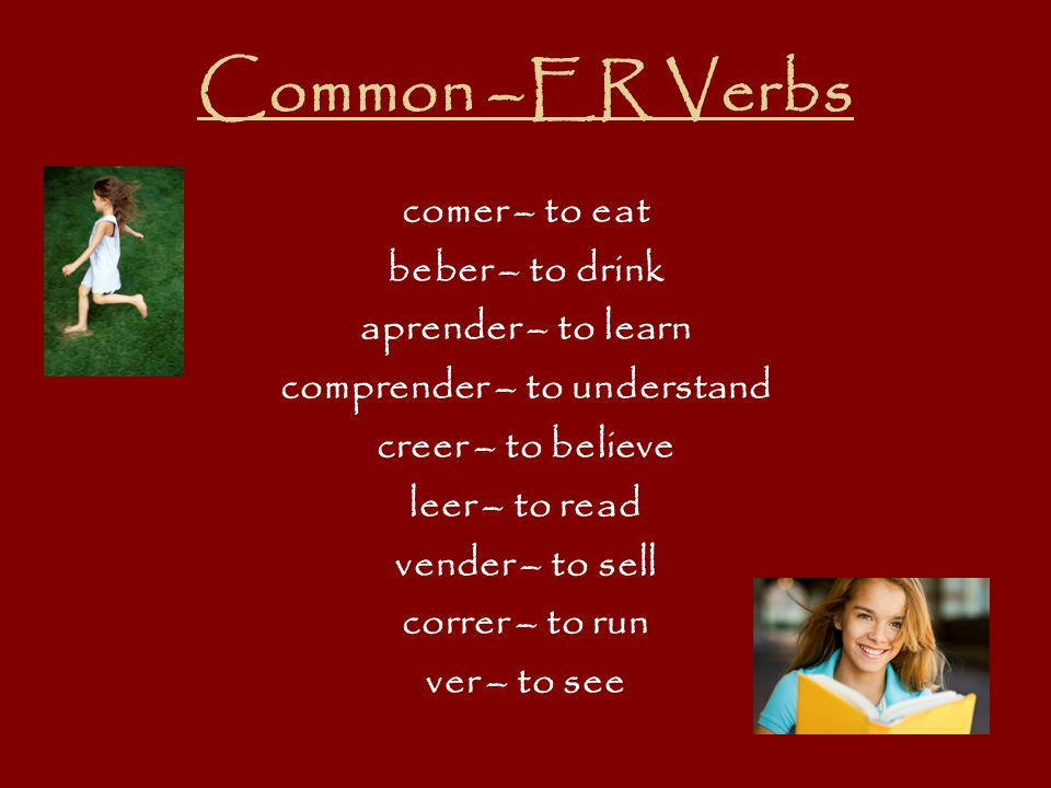 Common –ER Verbs comer – to eat beber – to drink aprender – to learn comprender – to understand creer – to believe leer – to read vender – to sell cor