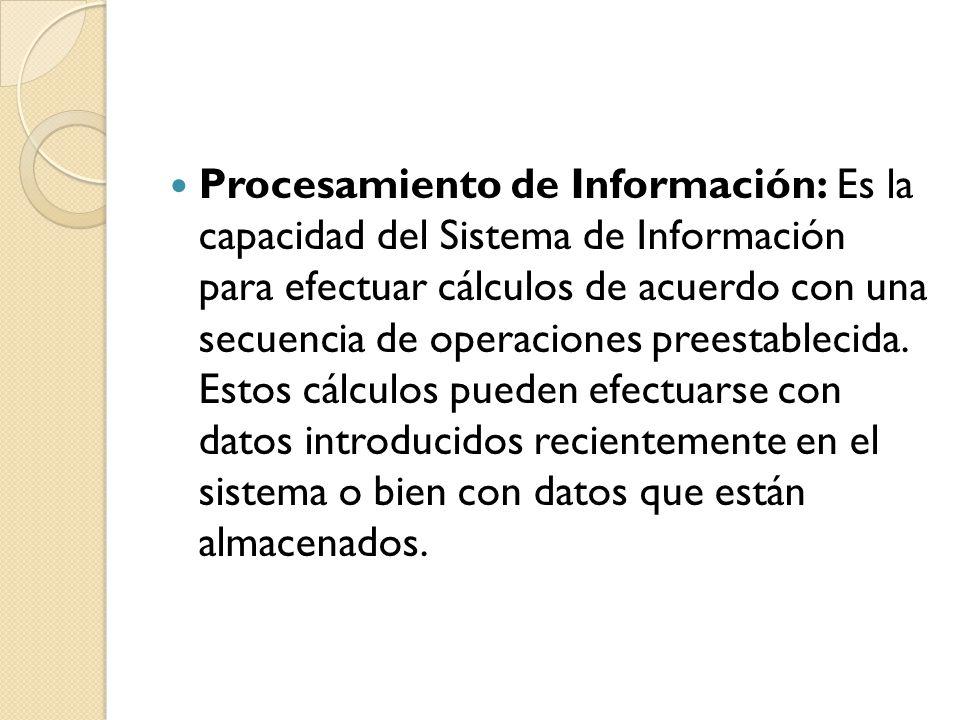 Procesamiento de Información: Es la capacidad del Sistema de Información para efectuar cálculos de acuerdo con una secuencia de operaciones preestablecida.