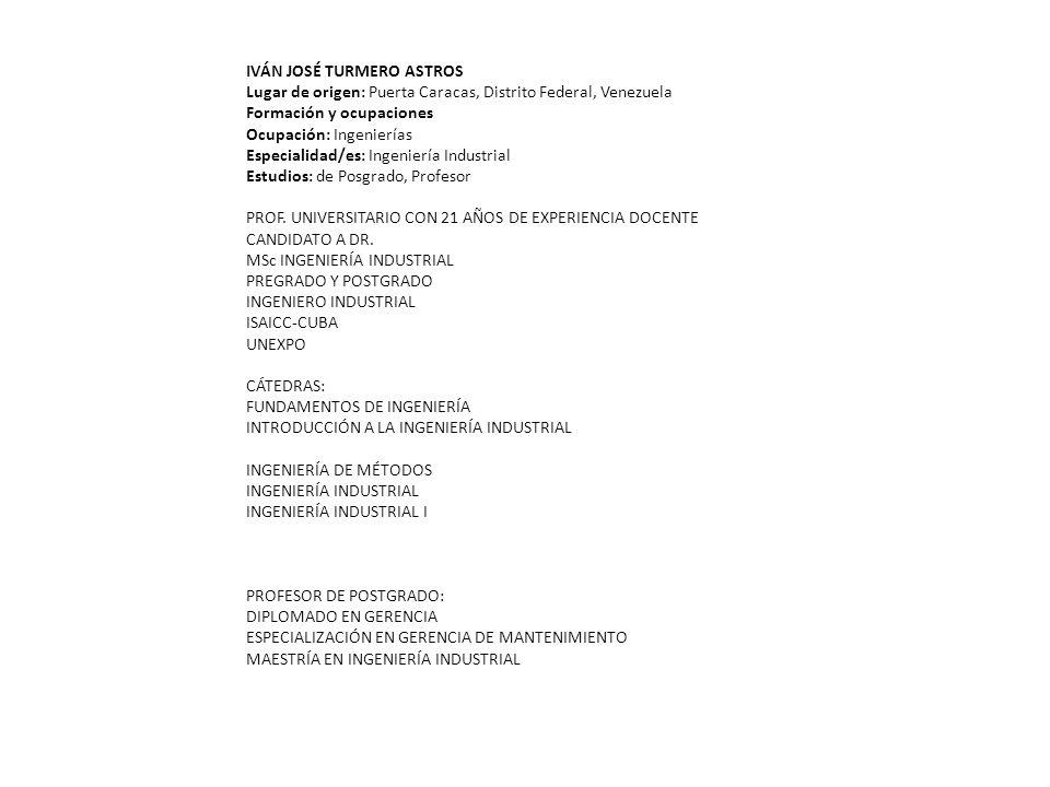 IVÁN JOSÉ TURMERO ASTROS Lugar de origen: Puerta Caracas, Distrito Federal, Venezuela Formación y ocupaciones Ocupación: Ingenierías Especialidad/es: Ingeniería Industrial Estudios: de Posgrado, Profesor PROF.