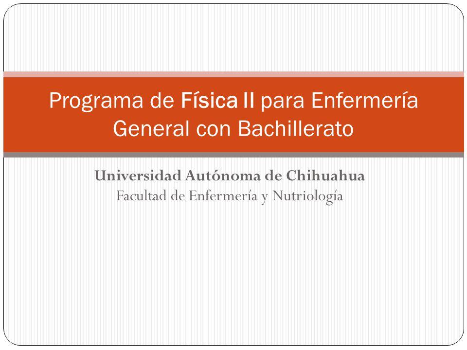 Universidad Autónoma de Chihuahua Facultad de Enfermería y Nutriología Programa de Física II para Enfermería General con Bachillerato
