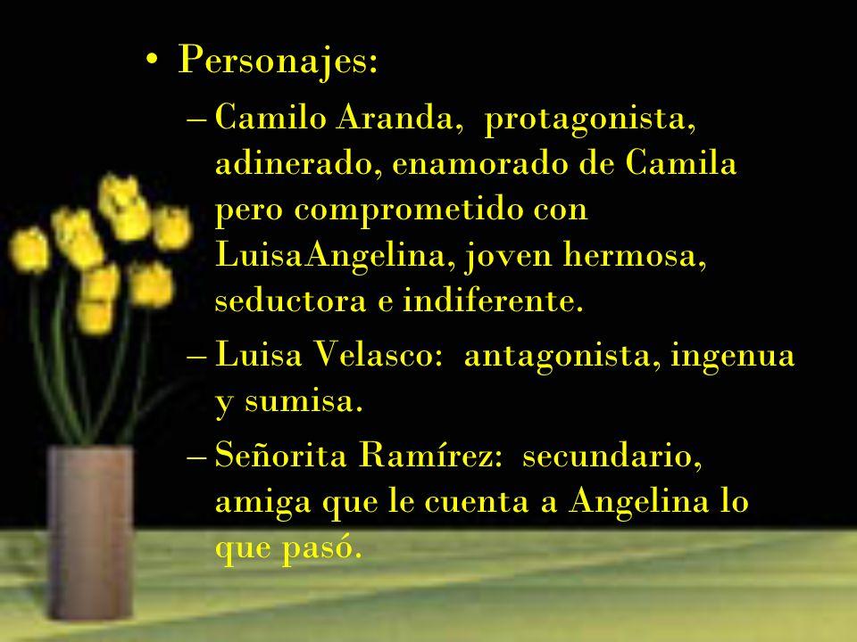 Personajes: –Camilo Aranda, protagonista, adinerado, enamorado de Camila pero comprometido con LuisaAngelina, joven hermosa, seductora e indiferente.