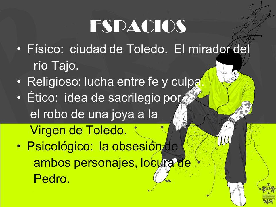 ESPACIOS Físico: ciudad de Toledo. El mirador del río Tajo. Religioso: lucha entre fe y culpa. Ético: idea de sacrilegio por el robo de una joya a la