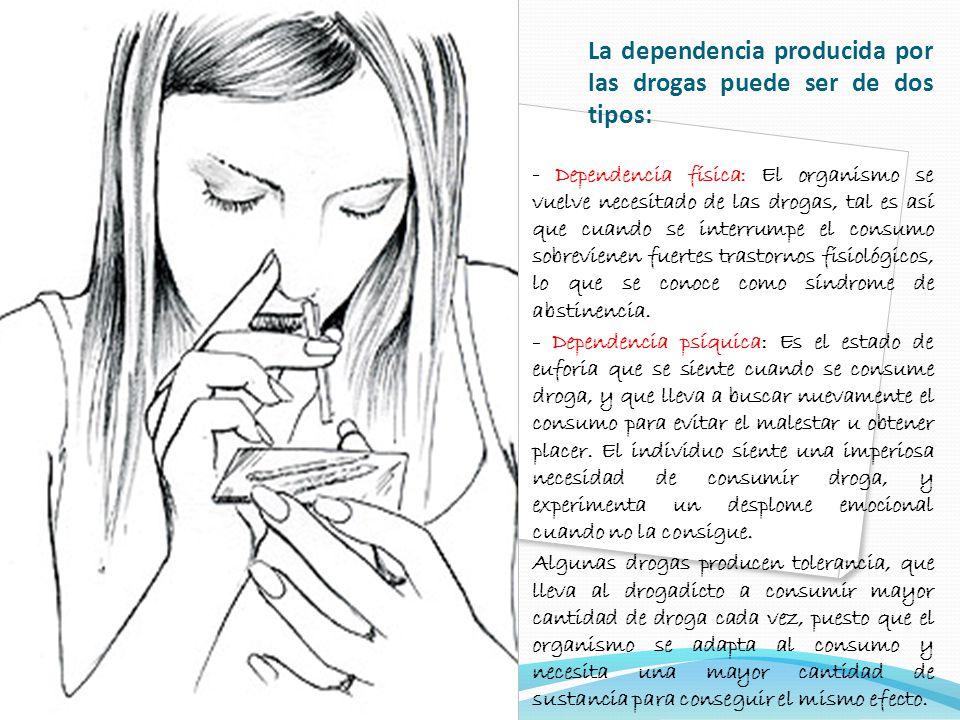 La dependencia producida por las drogas puede ser de dos tipos: - Dependencia física: El organismo se vuelve necesitado de las drogas, tal es así que cuando se interrumpe el consumo sobrevienen fuertes trastornos fisiológicos, lo que se conoce como síndrome de abstinencia.
