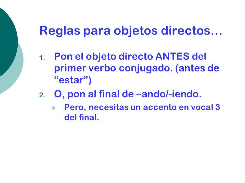 Reglas para objetos directos… 1.Pon el objeto directo ANTES del primer verbo conjugado.