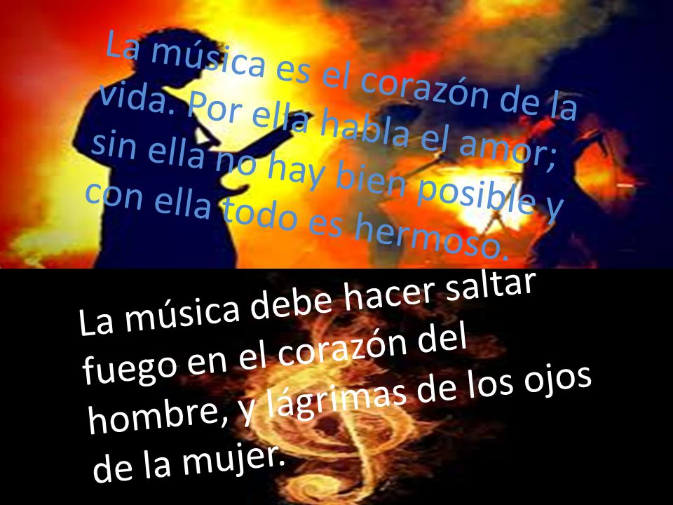 La música es el corazón de la vida. Por ella habla el amor; sin ella no hay bien posible y con ella todo es hermoso. La música debe hacer saltar fuego