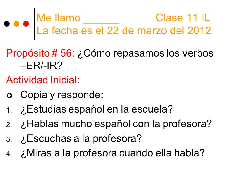 Me llamo ______ Clase 11 IL La fecha es el 22 de marzo del 2012 Propósito # 56: ¿Cómo repasamos los verbos –ER/-IR? Actividad Inicial: Copia y respond