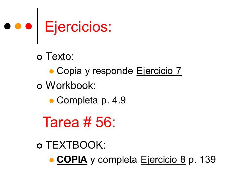 Ejercicios: Texto: Copia y responde Ejercicio 7 Workbook: Completa p. 4.9 TEXTBOOK: COPIA y completa Ejercicio 8 p. 139 Tarea # 56: