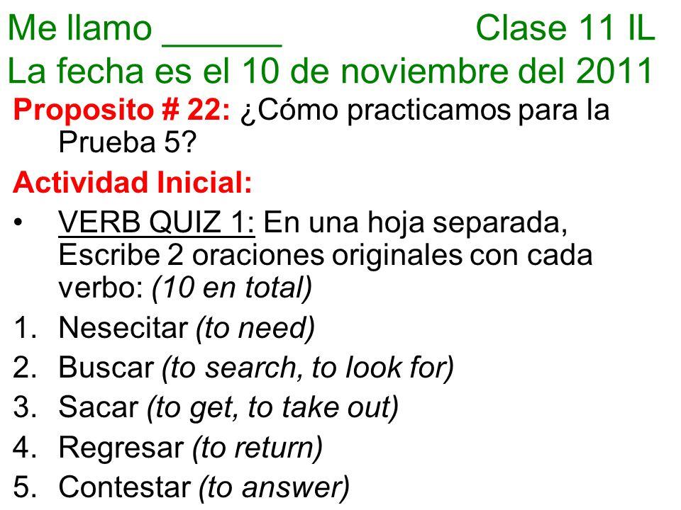 Me llamo ______ Clase 11 IL La fecha es el 10 de noviembre del 2011 Proposito # 22: ¿Cómo practicamos para la Prueba 5.