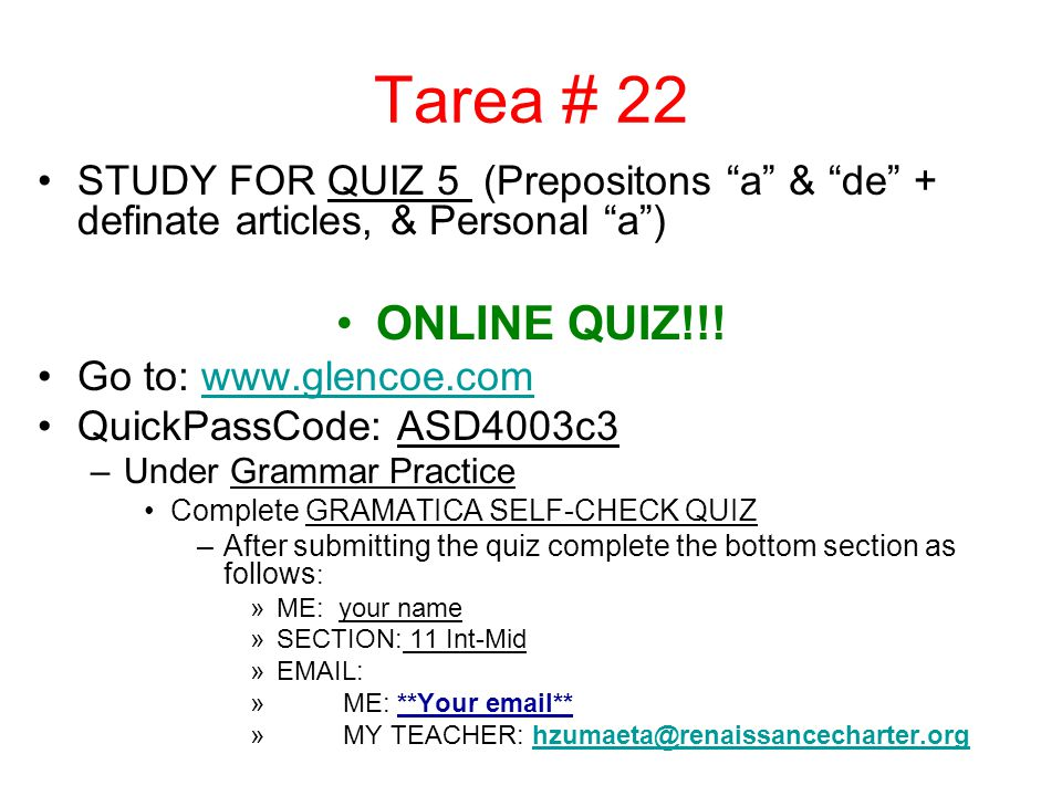 Tarea # 22 STUDY FOR QUIZ 5 (Prepositons a & de + definate articles, & Personal a) ONLINE QUIZ!!! Go to: www.glencoe.comwww.glencoe.com QuickPassCode: