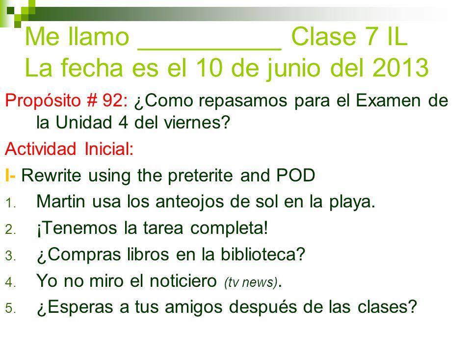 Me llamo __________ Clase 7 IL La fecha es el 10 de junio del 2013 Propósito # 92: ¿Como repasamos para el Examen de la Unidad 4 del viernes.