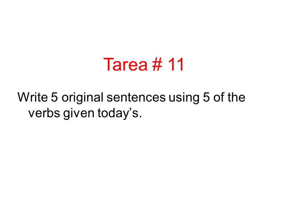 Write 5 original sentences using 5 of the verbs given todays. Tarea # 11