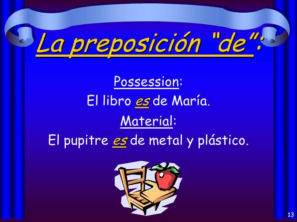 13 La preposición de : Possession: es El libro es de María.