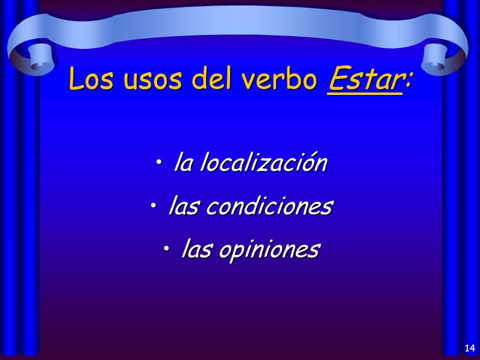 14 Los usos del verbo Estar: la localizaciónla localización las condicioneslas condiciones las opinioneslas opiniones