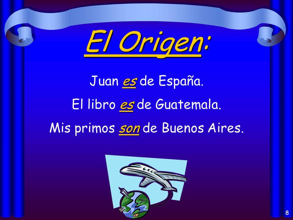 8 El Origen: es Juan es de España. es El libro es de Guatemala. son Mis primos son de Buenos Aires.