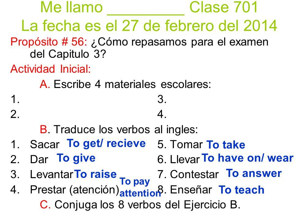 Me llamo _________ Clase 701 La fecha es el 27 de febrero del 2014 Propósito # 56: ¿Cómo repasamos para el examen del Capitulo 3? Actividad Inicial: A