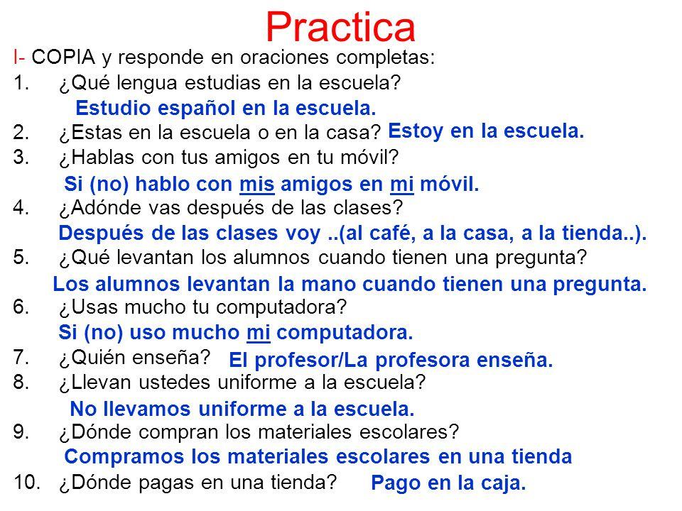 Practica I- COPIA y responde en oraciones completas: 1.¿Qué lengua estudias en la escuela? 2.¿Estas en la escuela o en la casa? 3.¿Hablas con tus amig