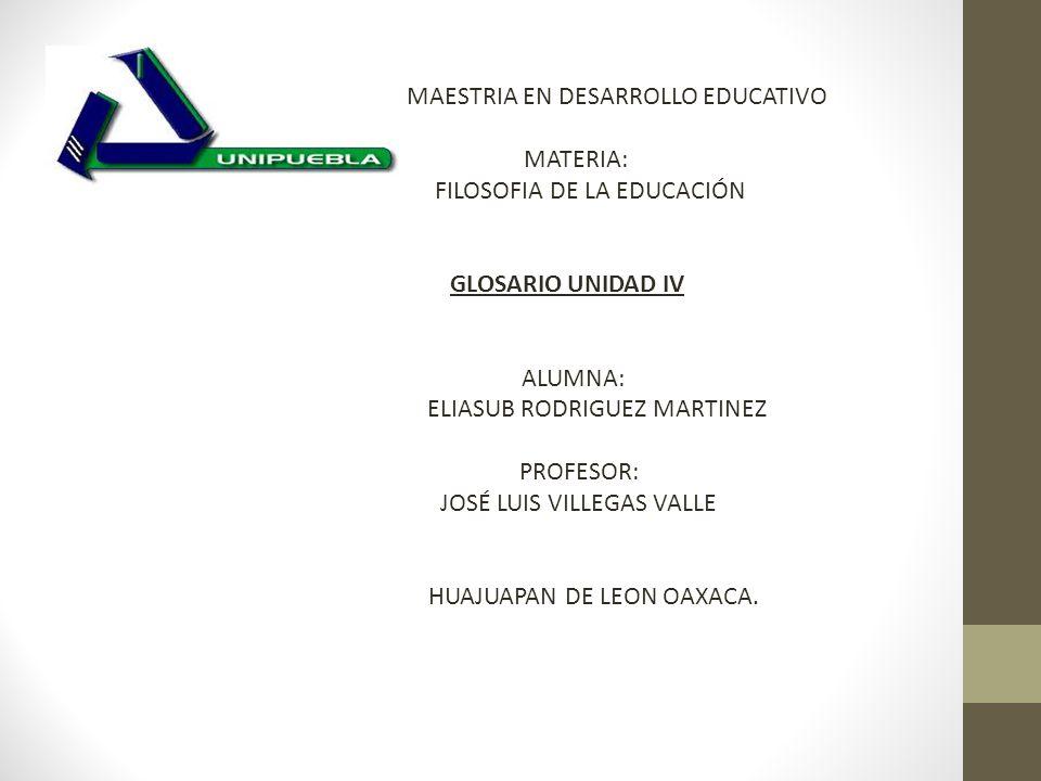 MAESTRIA EN DESARROLLO EDUCATIVO MATERIA: FILOSOFIA DE LA EDUCACIÓN GLOSARIO UNIDAD IV ALUMNA: ELIASUB RODRIGUEZ MARTINEZ PROFESOR: JOSÉ LUIS VILLEGAS VALLE HUAJUAPAN DE LEON OAXACA.