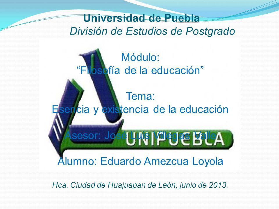 Universidad de Puebla División de Estudios de Postgrado Módulo: Filosofía de la educación Tema: Esencia y existencia de la educación Asesor: José Luis