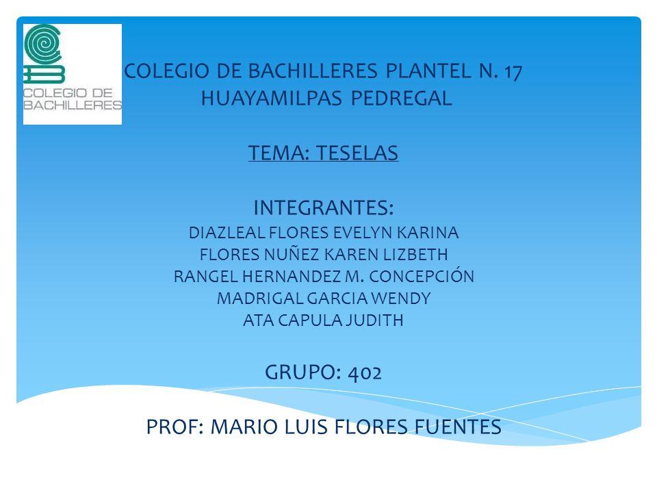 COLEGIO DE BACHILLERES PLANTEL N. 17 HUAYAMILPAS PEDREGAL TEMA: TESELAS INTEGRANTES: DIAZLEAL FLORES EVELYN KARINA FLORES NUÑEZ KAREN LIZBETH RANGEL H