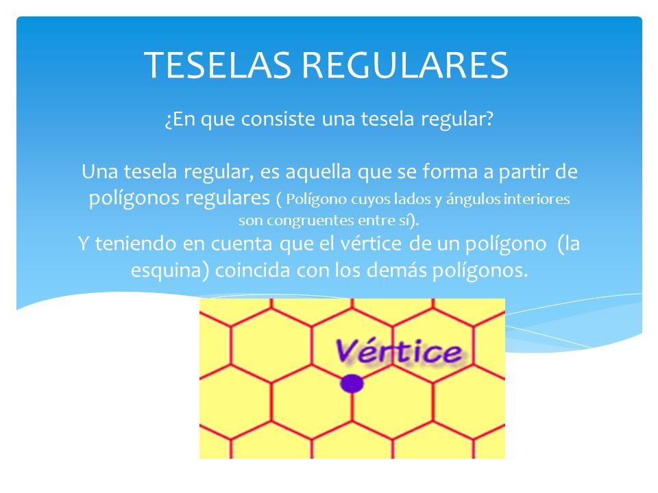 ¿En que consiste una tesela regular? Una tesela regular, es aquella que se forma a partir de polígonos regulares ( Polígono cuyos lados y ángulos inte