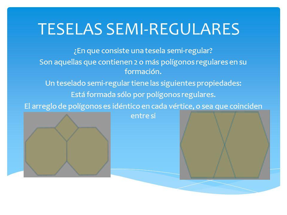 TESELAS SEMI-REGULARES ¿En que consiste una tesela semi-regular? Son aquellas que contienen 2 o más polígonos regulares en su formación. Un teselado s