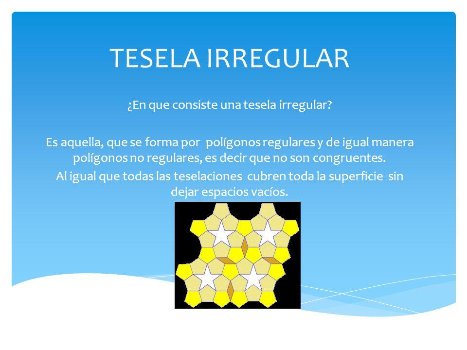 TESELA IRREGULAR ¿En que consiste una tesela irregular? Es aquella, que se forma por polígonos regulares y de igual manera polígonos no regulares, es