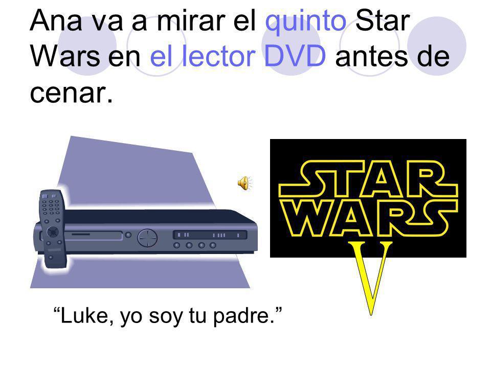 Ana va a mirar el quinto Star Wars en el lector DVD antes de cenar. Luke, yo soy tu padre.