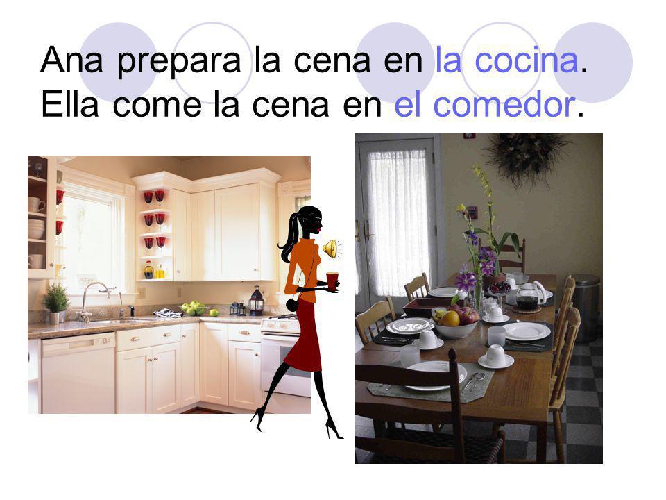 Ana prepara la cena en la cocina. Ella come la cena en el comedor.