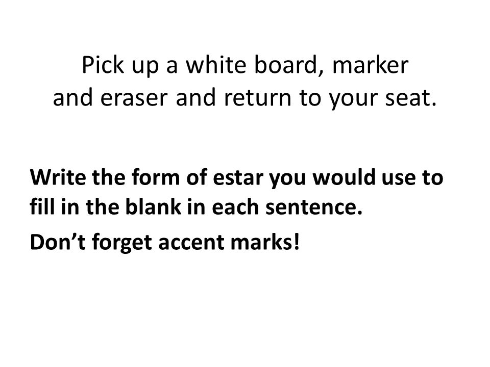 Pick up a white board, marker and eraser and return to your seat. Write the form of estar you would use to fill in the blank in each sentence. Dont fo
