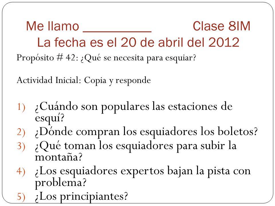 Me llamo __________ Clase 8IM La fecha es el 20 de abril del 2012 Propósito # 42: ¿Qué se necesita para esquiar? Actividad Inicial: Copia y responde 1