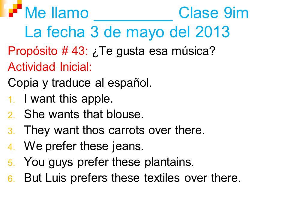 Me llamo _________ Clase 9im La fecha 3 de mayo del 2013 Propósito # 43: ¿Te gusta esa música.
